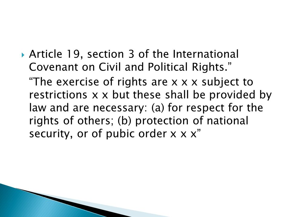  Article 19, section 3 of the International Covenant on Civil and Political Rights. The exercise of rights are x x x subject to restrictions x x but these shall be provided by law and are necessary: (a) for respect for the rights of others; (b) protection of national security, or of pubic order x x x