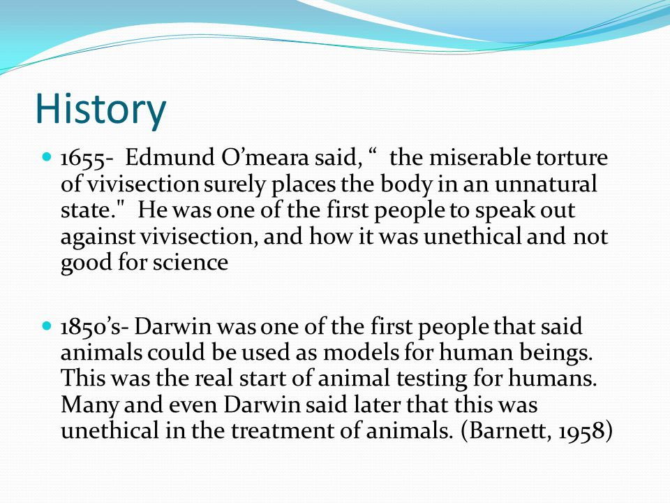 History 1655- Edmund O'meara said, the miserable torture of vivisection surely places the body in an unnatural state. He was one of the first people to speak out against vivisection, and how it was unethical and not good for science 1850's- Darwin was one of the first people that said animals could be used as models for human beings.