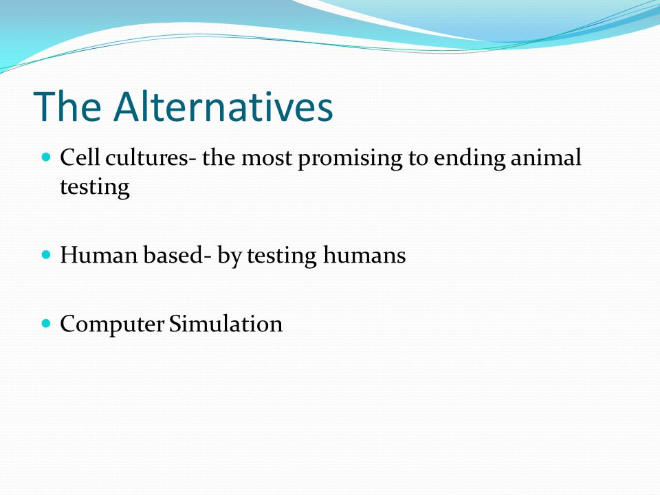 The Alternatives Cell cultures- the most promising to ending animal testing Human based- by testing humans Computer Simulation