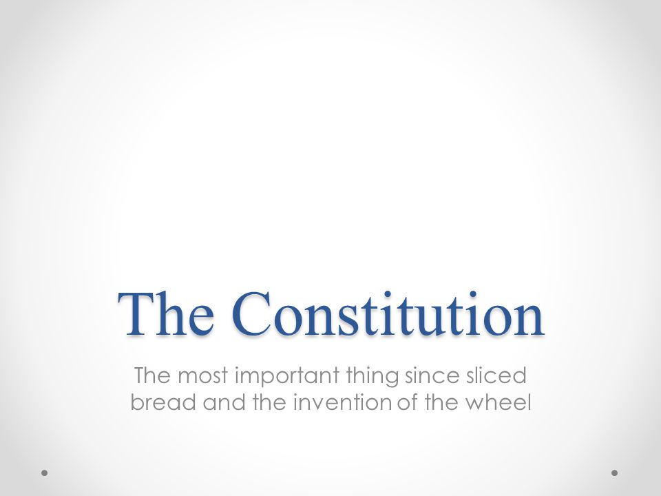 The Constitution The most important thing since sliced bread and the invention of the wheel