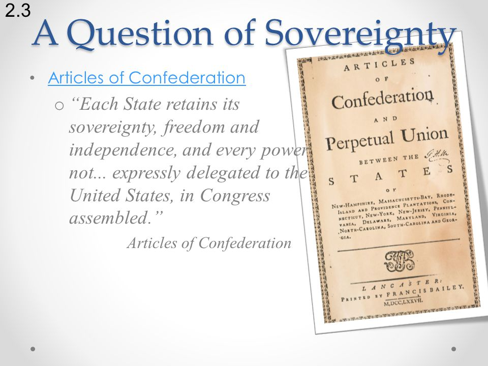 A Question of Sovereignty Articles of Confederation o Each State retains its sovereignty, freedom and independence, and every power not...