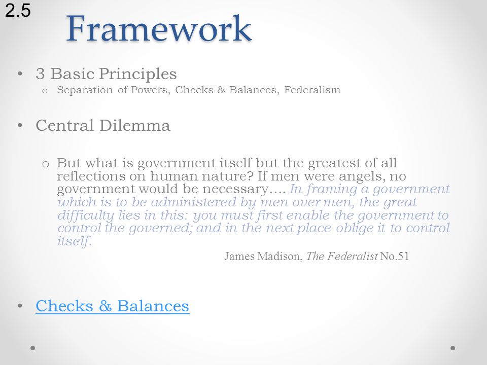 Framework 3 Basic Principles o Separation of Powers, Checks & Balances, Federalism Central Dilemma o But what is government itself but the greatest of all reflections on human nature.