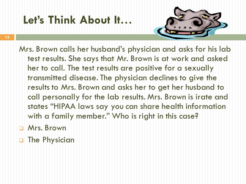 13 Let's Think About It… Mrs. Brown calls her husband's physician and asks for his lab test results. She says that Mr. Brown is at work and asked her