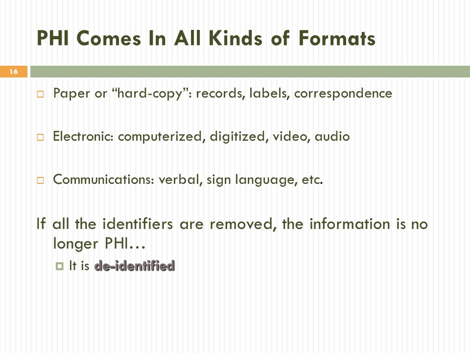 """16 PHI Comes In All Kinds of Formats  Paper or """"hard-copy"""": records, labels, correspondence  Electronic: computerized, digitized, video, audio  Com"""