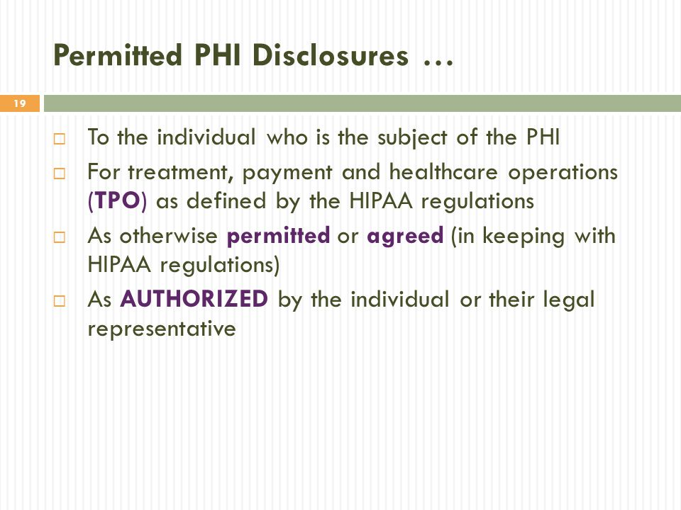 19 Permitted PHI Disclosures …  To the individual who is the subject of the PHI  For treatment, payment and healthcare operations (TPO) as defined b