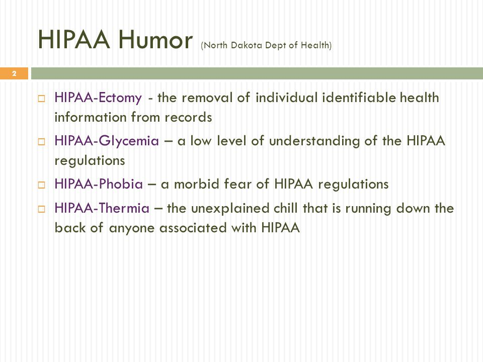 2 HIPAA Humor (North Dakota Dept of Health)  HIPAA-Ectomy - the removal of individual identifiable health information from records  HIPAA-Glycemia –