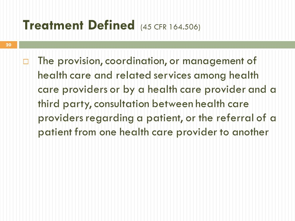 20 Treatment Defined (45 CFR 164.506)  The provision, coordination, or management of health care and related services among health care providers or by a health care provider and a third party, consultation between health care providers regarding a patient, or the referral of a patient from one health care provider to another