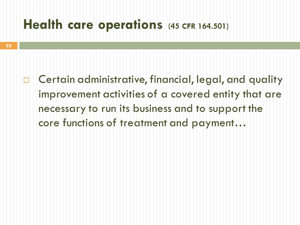 22 Health care operations (45 CFR 164.501)  Certain administrative, financial, legal, and quality improvement activities of a covered entity that are necessary to run its business and to support the core functions of treatment and payment…