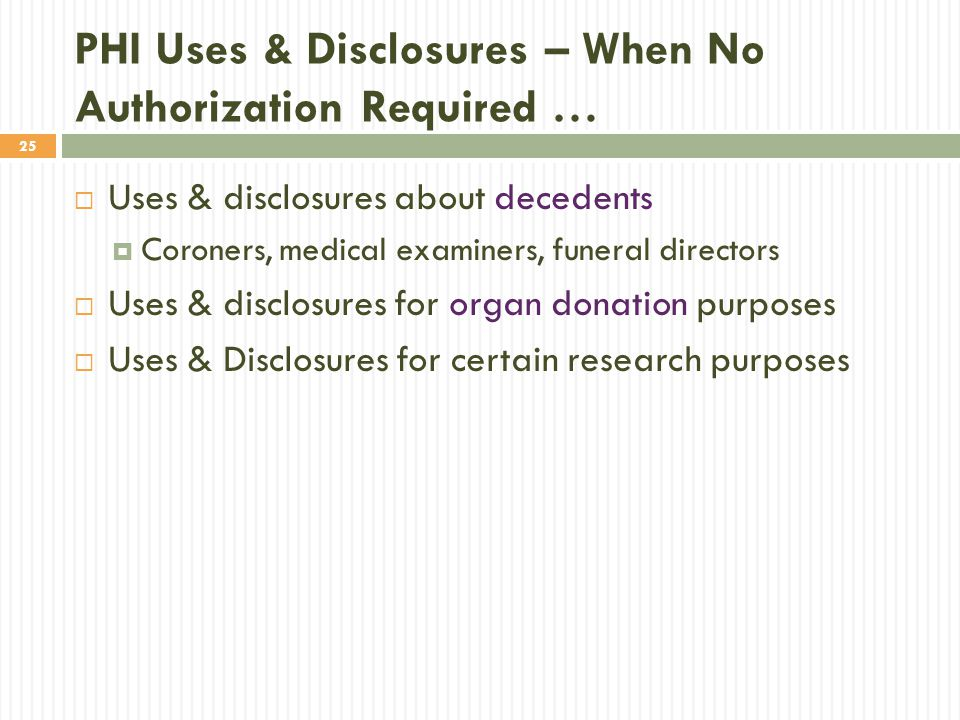 25 PHI Uses & Disclosures – When No Authorization Required …  Uses & disclosures about decedents  Coroners, medical examiners, funeral directors  Uses & disclosures for organ donation purposes  Uses & Disclosures for certain research purposes