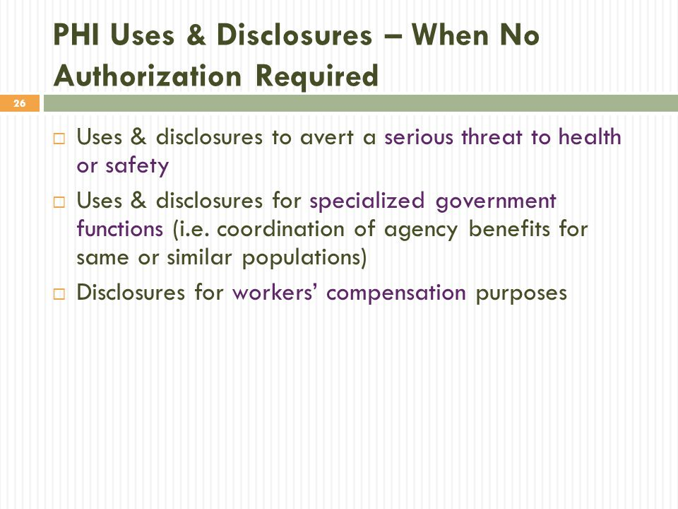 26 PHI Uses & Disclosures – When No Authorization Required  Uses & disclosures to avert a serious threat to health or safety  Uses & disclosures for
