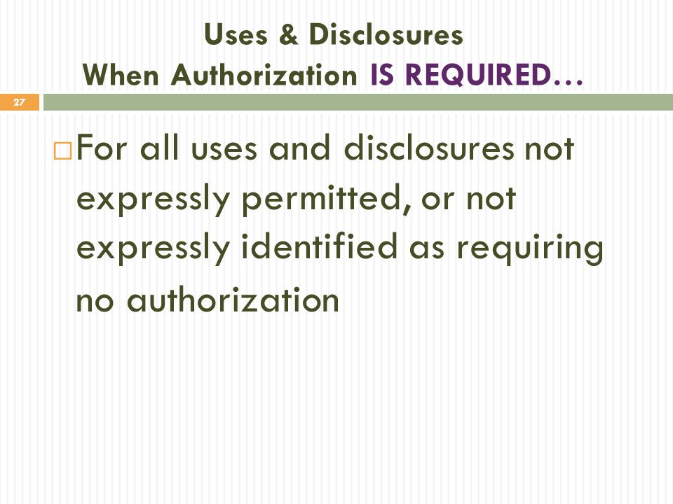 27 Uses & Disclosures When Authorization IS REQUIRED…  For all uses and disclosures not expressly permitted, or not expressly identified as requiring no authorization