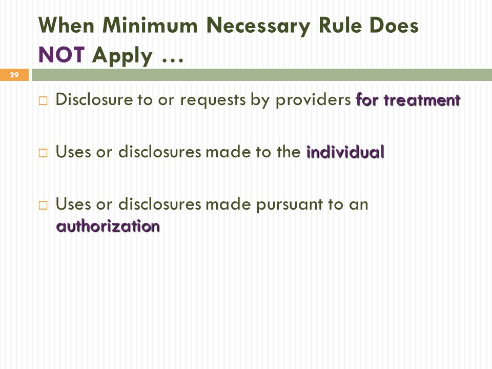 29 When Minimum Necessary Rule Does NOT Apply … for treatment  Disclosure to or requests by providers for treatment individual  Uses or disclosures made to the individual authorization  Uses or disclosures made pursuant to an authorization