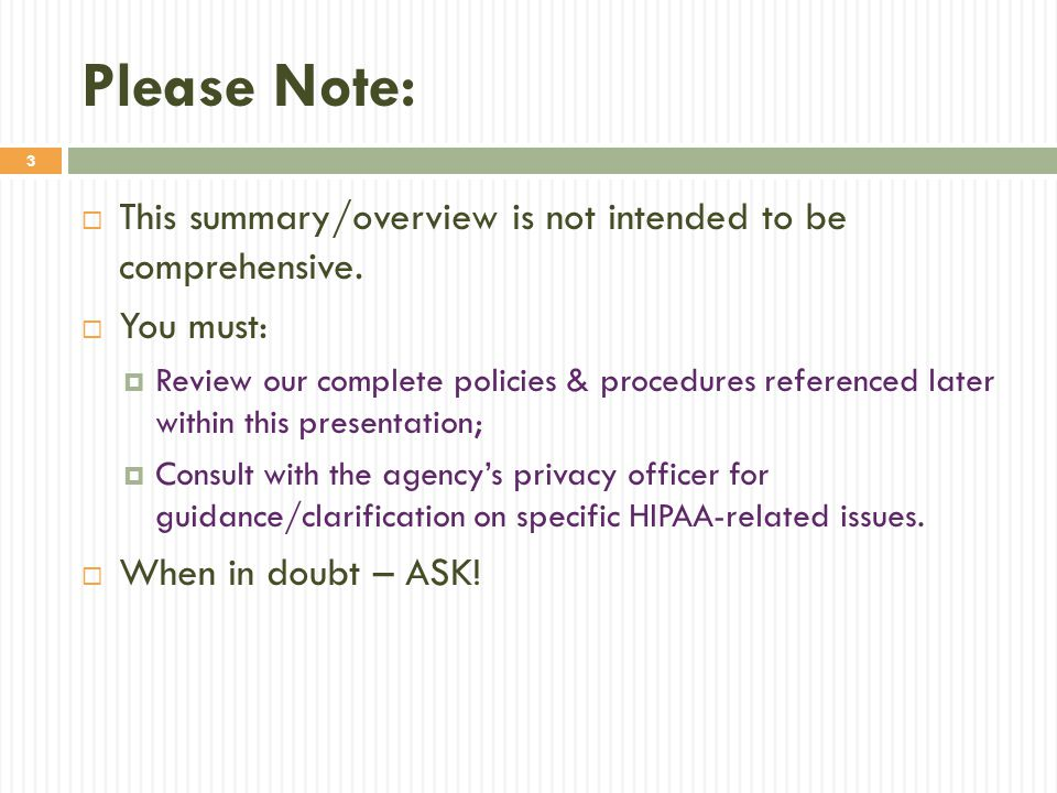 3 Please Note:  This summary/overview is not intended to be comprehensive.  You must:  Review our complete policies & procedures referenced later w