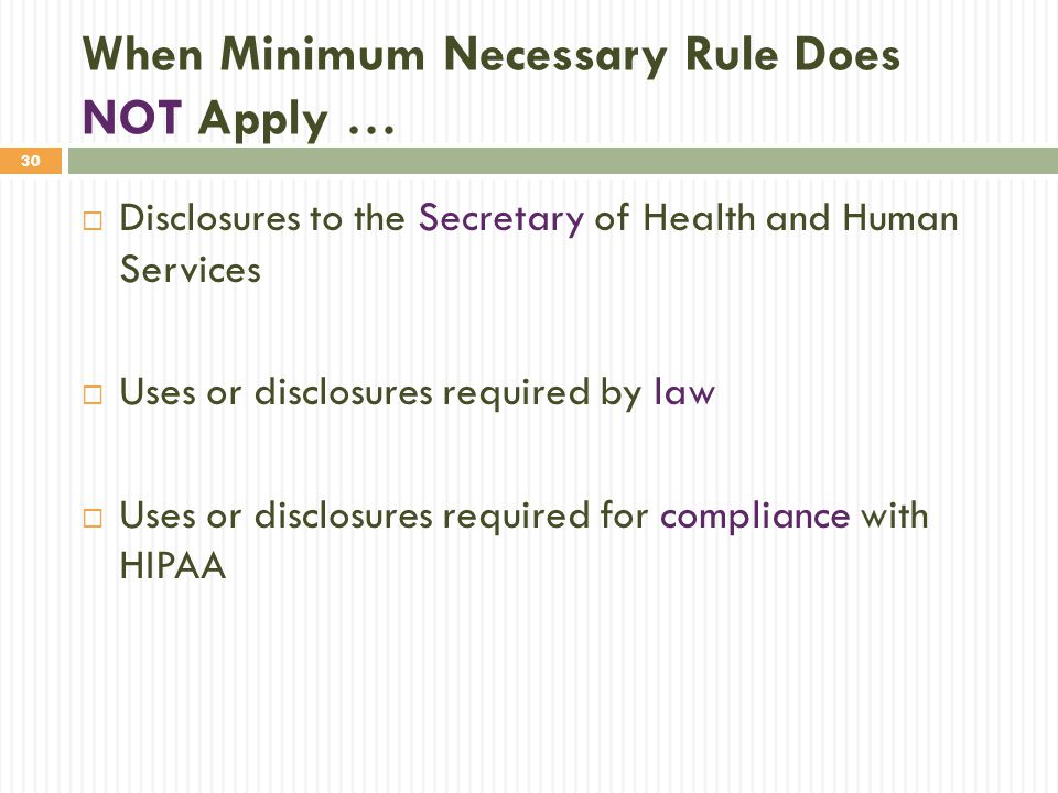 30 When Minimum Necessary Rule Does NOT Apply …  Disclosures to the Secretary of Health and Human Services  Uses or disclosures required by law  Us