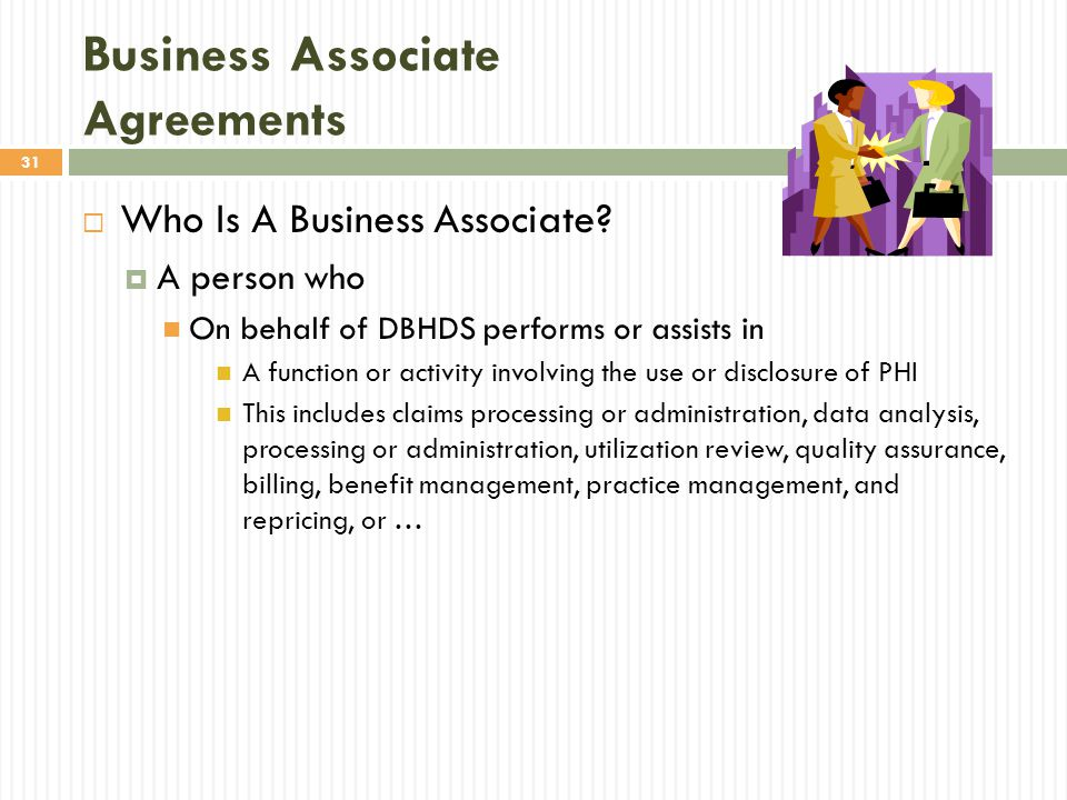 31 Business Associate Agreements  Who Is A Business Associate?  A person who On behalf of DBHDS performs or assists in A function or activity involv