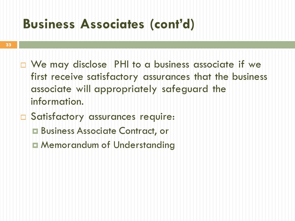 33 Business Associates (cont'd)  We may disclose PHI to a business associate if we first receive satisfactory assurances that the business associate will appropriately safeguard the information.