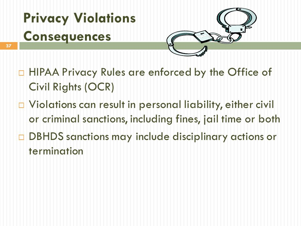 37 Privacy Violations Consequences  HIPAA Privacy Rules are enforced by the Office of Civil Rights (OCR)  Violations can result in personal liability, either civil or criminal sanctions, including fines, jail time or both  DBHDS sanctions may include disciplinary actions or termination