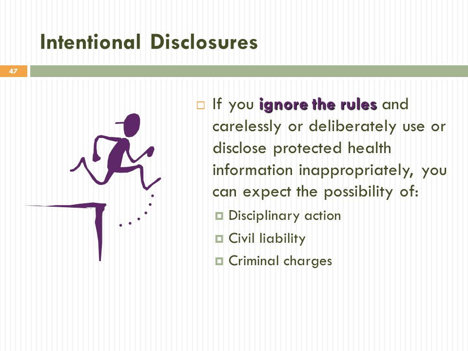 47 Intentional Disclosures ignore the rules  If you ignore the rules and carelessly or deliberately use or disclose protected health information inappropriately, you can expect the possibility of:  Disciplinary action  Civil liability  Criminal charges