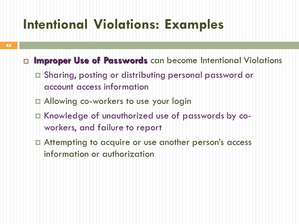 48 Intentional Violations: Examples  Improper Use of Passwords  Improper Use of Passwords can become Intentional Violations  Sharing, posting or distributing personal password or account access information  Allowing co-workers to use your login  Knowledge of unauthorized use of passwords by co- workers, and failure to report  Attempting to acquire or use another person's access information or authorization