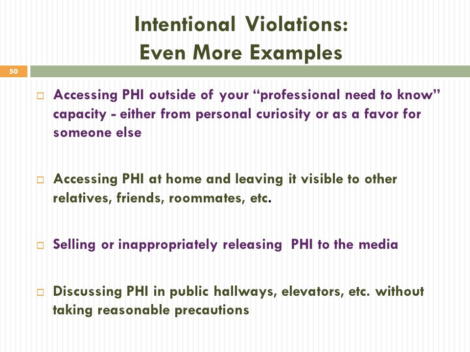 """50 Intentional Violations: Even More Examples  Accessing PHI outside of your """"professional need to know"""" capacity - either from personal curiosity or"""