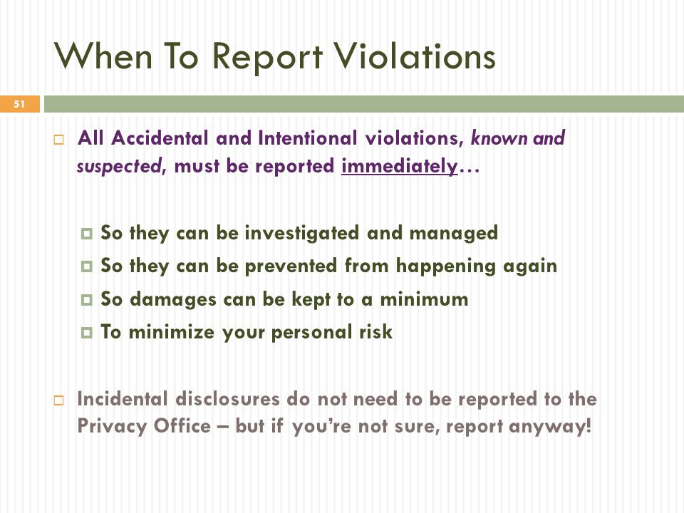 51 When To Report Violations  All Accidental and Intentional violations, known and suspected, must be reported immediately…  So they can be investig