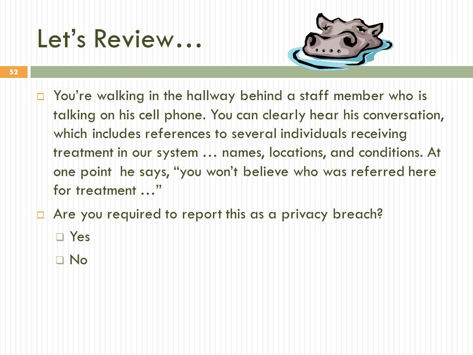 52 Let's Review…  You're walking in the hallway behind a staff member who is talking on his cell phone. You can clearly hear his conversation, which