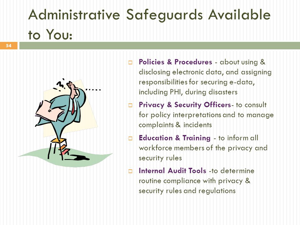 54 Administrative Safeguards Available to You:  Policies & Procedures - about using & disclosing electronic data, and assigning responsibilities for