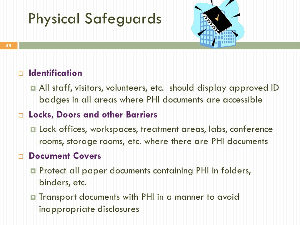 55 Physical Safeguards  Identification  All staff, visitors, volunteers, etc. should display approved ID badges in all areas where PHI documents are