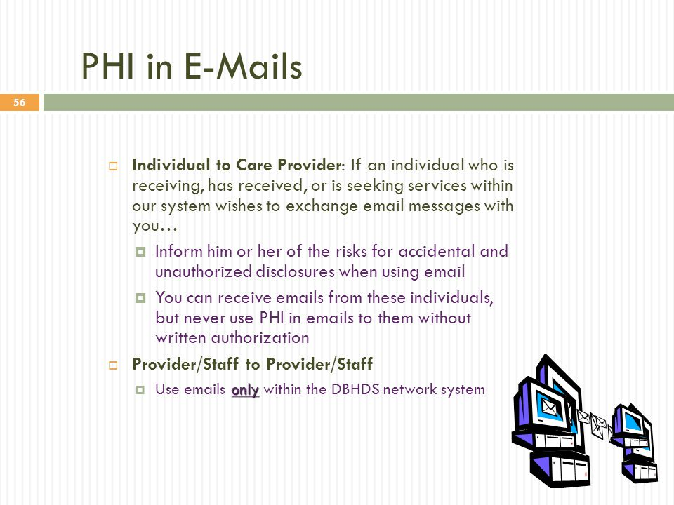 56 PHI in E-Mails  Individual to Care Provider: If an individual who is receiving, has received, or is seeking services within our system wishes to e