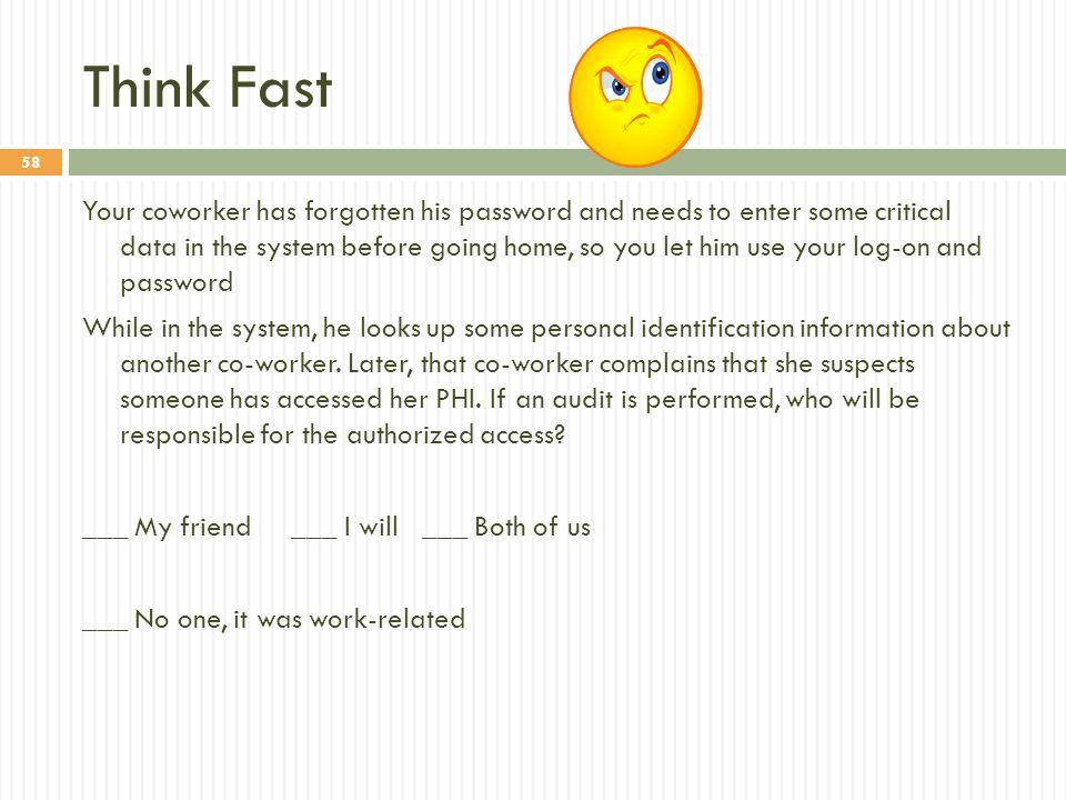 58 Think Fast Your coworker has forgotten his password and needs to enter some critical data in the system before going home, so you let him use your