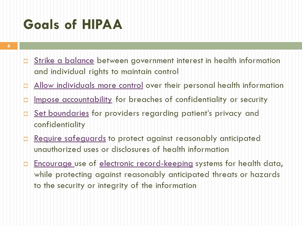 6 Goals of HIPAA  Strike a balance between government interest in health information and individual rights to maintain control  Allow individuals mo