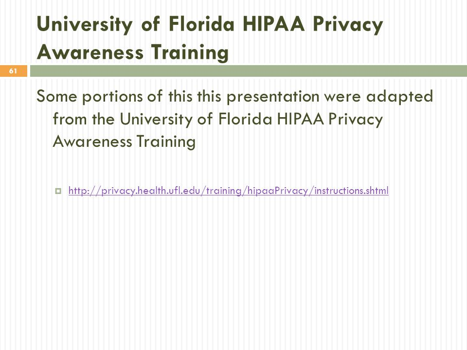 61 University of Florida HIPAA Privacy Awareness Training Some portions of this this presentation were adapted from the University of Florida HIPAA Privacy Awareness Training  http://privacy.health.ufl.edu/training/hipaaPrivacy/instructions.shtml http://privacy.health.ufl.edu/training/hipaaPrivacy/instructions.shtml
