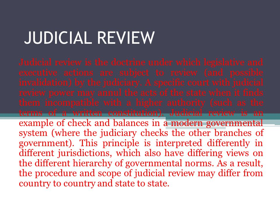 JUDICIAL REVIEW Judicial review is the doctrine under which legislative and executive actions are subject to review (and possible invalidation) by the