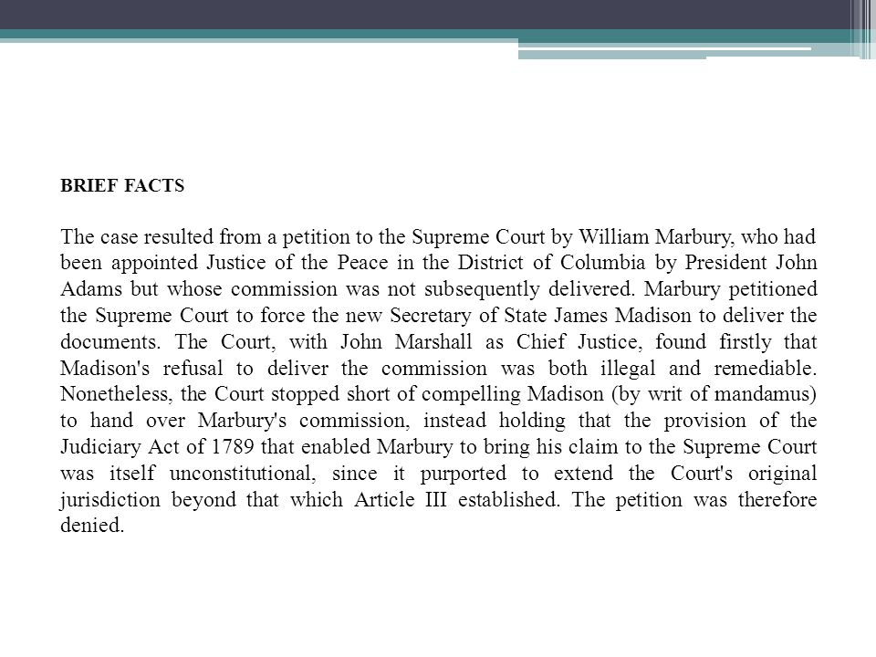 BRIEF FACTS The case resulted from a petition to the Supreme Court by William Marbury, who had been appointed Justice of the Peace in the District of