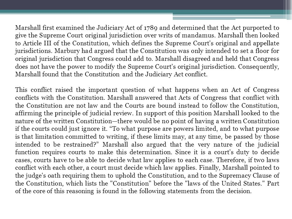 Marshall first examined the Judiciary Act of 1789 and determined that the Act purported to give the Supreme Court original jurisdiction over writs of