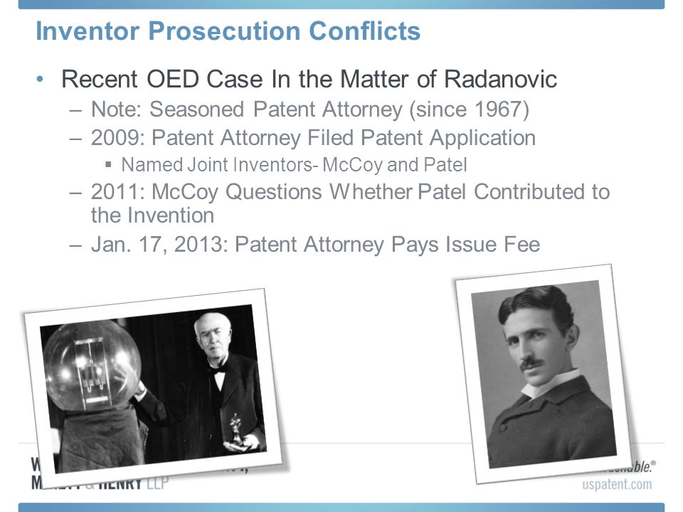 Inventor Prosecution Conflicts Recent OED Case In the Matter of Radanovic –Note: Seasoned Patent Attorney (since 1967) –2009: Patent Attorney Filed Patent Application  Named Joint Inventors- McCoy and Patel –2011: McCoy Questions Whether Patel Contributed to the Invention –Jan.