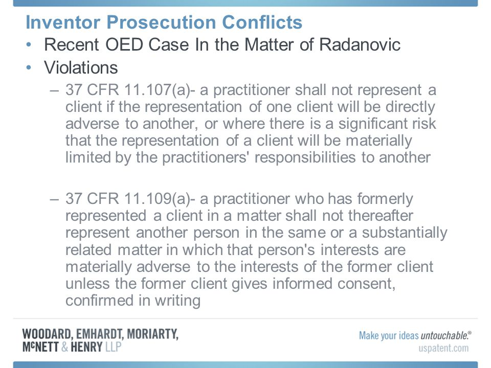 Inventor Prosecution Conflicts Recent OED Case In the Matter of Radanovic Violations –37 CFR 11.107(a)- a practitioner shall not represent a client if the representation of one client will be directly adverse to another, or where there is a significant risk that the representation of a client will be materially limited by the practitioners responsibilities to another –37 CFR 11.109(a)- a practitioner who has formerly represented a client in a matter shall not thereafter represent another person in the same or a substantially related matter in which that person s interests are materially adverse to the interests of the former client unless the former client gives informed consent, confirmed in writing