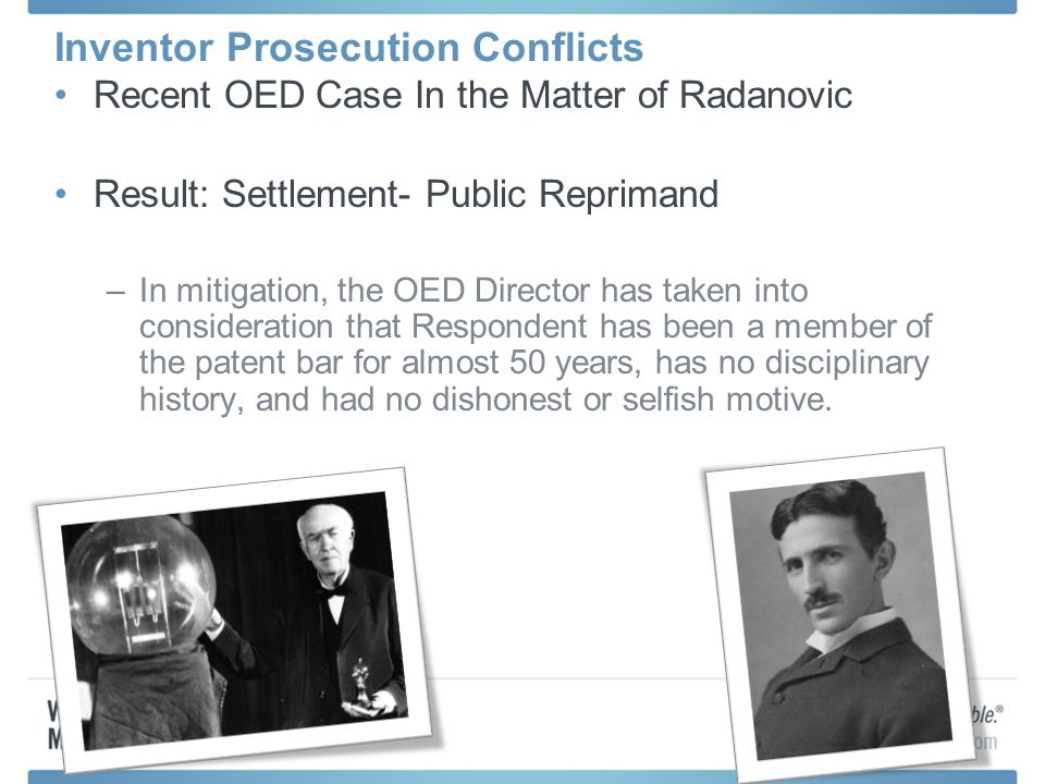 Inventor Prosecution Conflicts Recent OED Case In the Matter of Radanovic Result: Settlement- Public Reprimand –In mitigation, the OED Director has taken into consideration that Respondent has been a member of the patent bar for almost 50 years, has no disciplinary history, and had no dishonest or selfish motive.