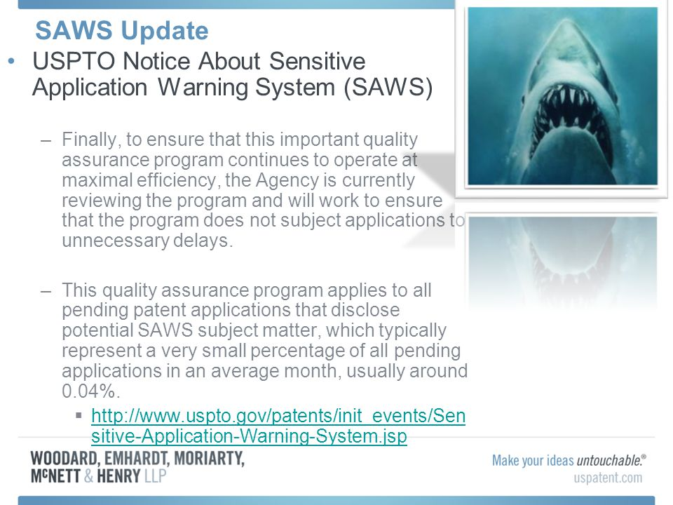 SAWS Update USPTO Notice About Sensitive Application Warning System (SAWS) –Finally, to ensure that this important quality assurance program continues to operate at maximal efficiency, the Agency is currently reviewing the program and will work to ensure that the program does not subject applications to unnecessary delays.