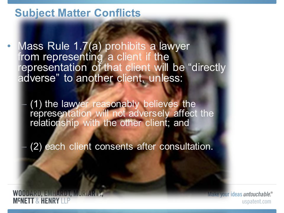 Mass Rule 1.7(a) prohibits a lawyer from representing a client if the representation of that client will be directly adverse to another client, unless: –(1) the lawyer reasonably believes the representation will not adversely affect the relationship with the other client; and –(2) each client consents after consultation.