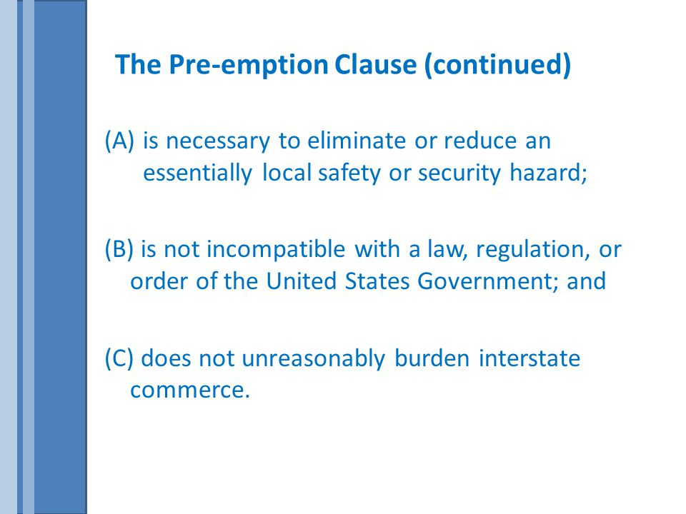 The Pre-emption Clause (continued) (A)is necessary to eliminate or reduce an essentially local safety or security hazard; (B) is not incompatible with