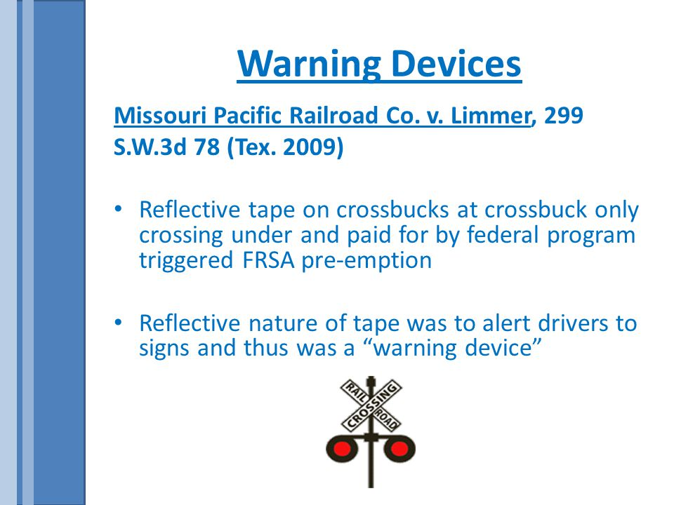 Warning Devices Missouri Pacific Railroad Co. v. Limmer, 299 S.W.3d 78 (Tex. 2009) Reflective tape on crossbucks at crossbuck only crossing under and