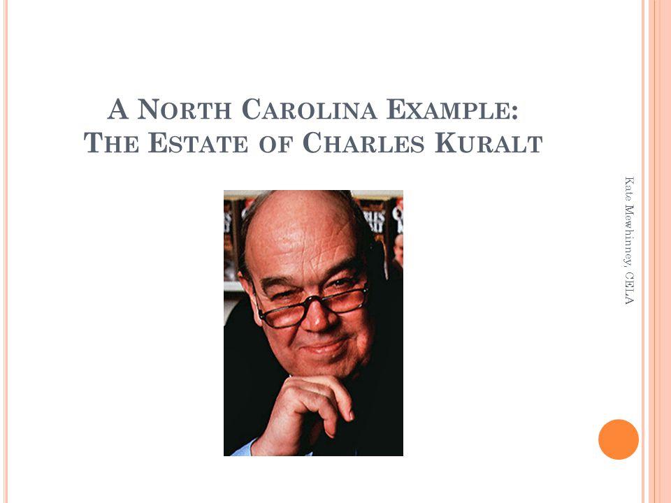 A N ORTH C AROLINA E XAMPLE : T HE E STATE OF C HARLES K URALT Kate Mewhinney, CELA