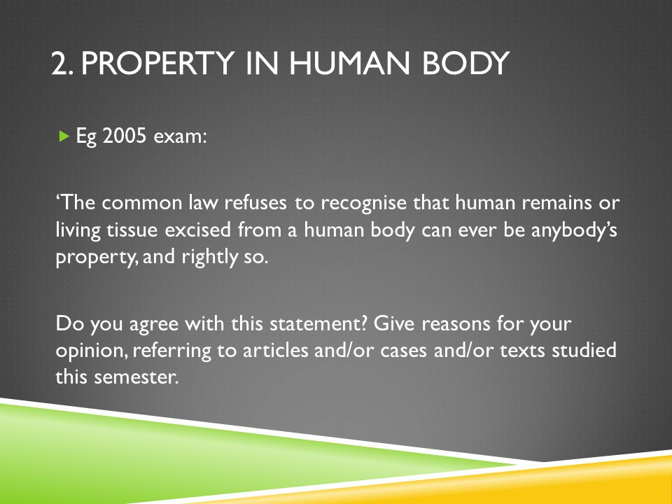 2. PROPERTY IN HUMAN BODY  Eg 2005 exam: 'The common law refuses to recognise that human remains or living tissue excised from a human body can ever