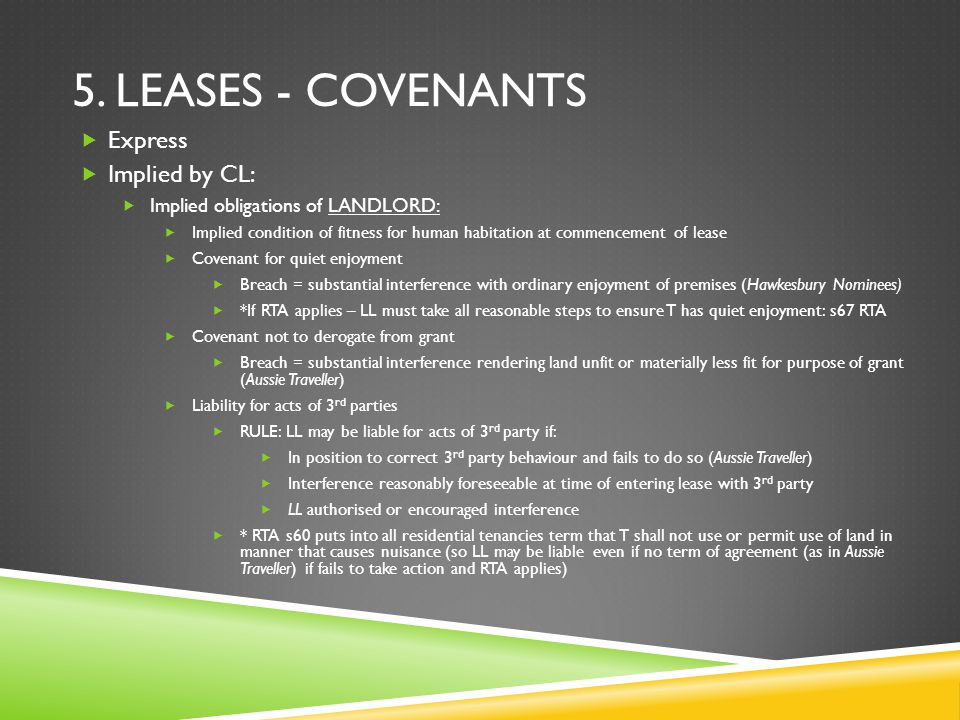 5. LEASES - COVENANTS  Express  Implied by CL:  Implied obligations of LANDLORD:  Implied condition of fitness for human habitation at commencemen