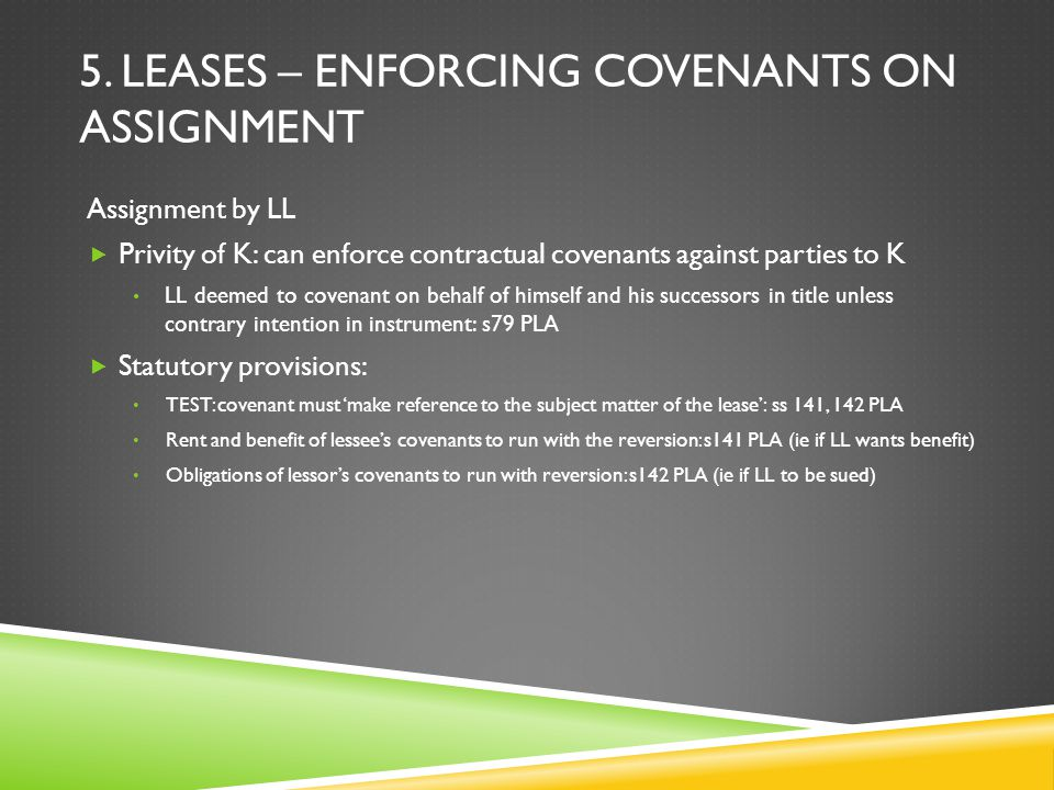 5. LEASES – ENFORCING COVENANTS ON ASSIGNMENT Assignment by LL  Privity of K: can enforce contractual covenants against parties to K LL deemed to cov