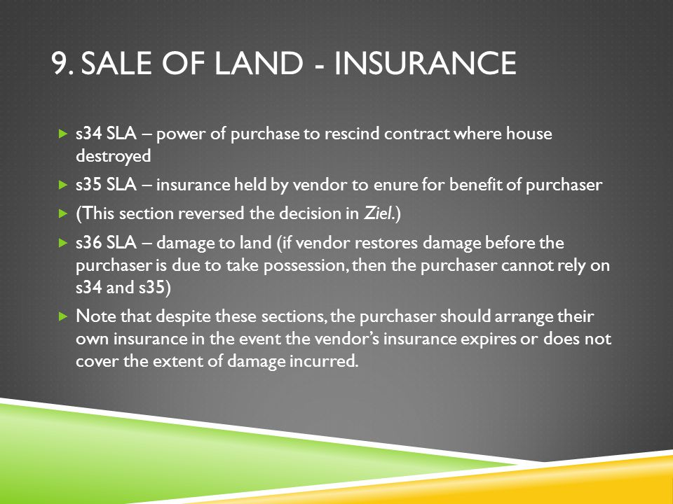 9. SALE OF LAND - INSURANCE  s34 SLA – power of purchase to rescind contract where house destroyed  s35 SLA – insurance held by vendor to enure for