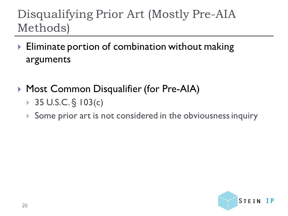 Disqualifying Prior Art (Mostly Pre-AIA Methods) 20  Eliminate portion of combination without making arguments  Most Common Disqualifier (for Pre-AIA)  35 U.S.C.