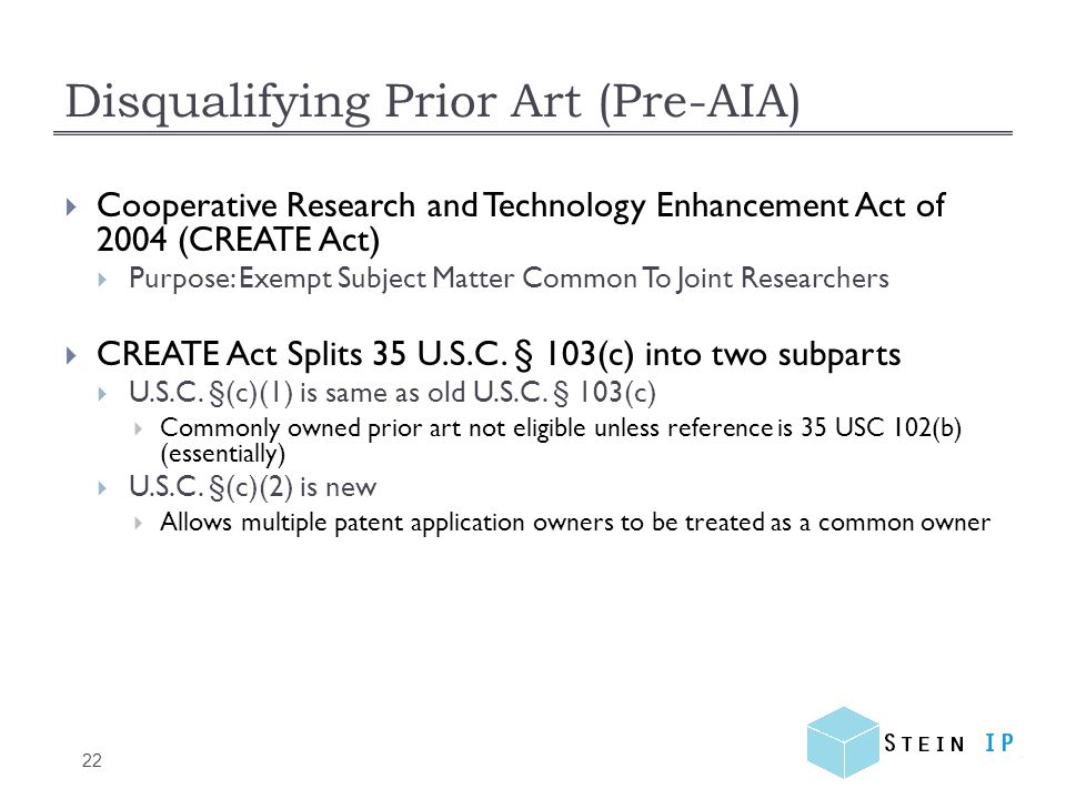 Disqualifying Prior Art (Pre-AIA) 22  Cooperative Research and Technology Enhancement Act of 2004 (CREATE Act)  Purpose: Exempt Subject Matter Common To Joint Researchers  CREATE Act Splits 35 U.S.C.