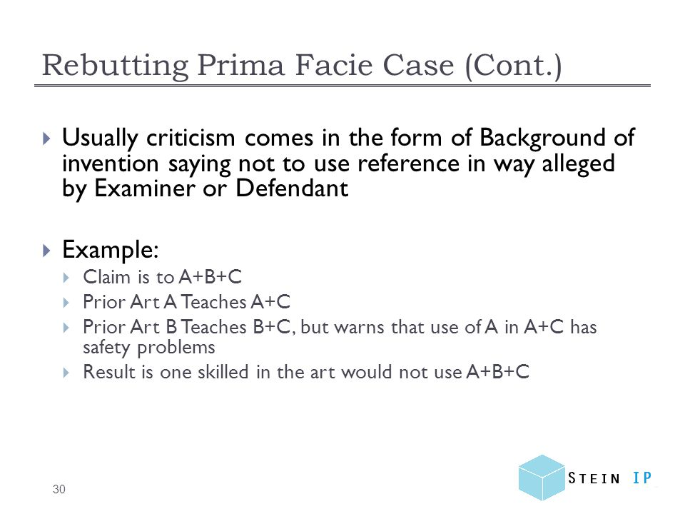 Rebutting Prima Facie Case (Cont.) 30  Usually criticism comes in the form of Background of invention saying not to use reference in way alleged by Examiner or Defendant  Example:  Claim is to A+B+C  Prior Art A Teaches A+C  Prior Art B Teaches B+C, but warns that use of A in A+C has safety problems  Result is one skilled in the art would not use A+B+C
